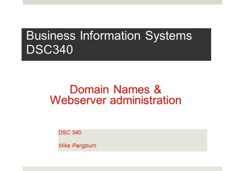 Business Information Systems DSC340 DSC 340 Mike Pangburn Domain Names & Webserver administration.