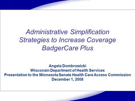 1 Administrative Simplification Strategies to Increase Coverage BadgerCare Plus Angela Dombrowicki Wisconsin Department of Health Services Presentation.