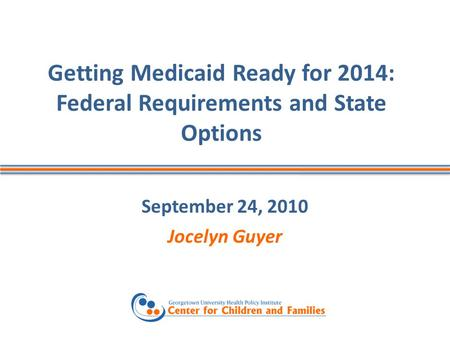 Getting Medicaid Ready for 2014: Federal Requirements and State Options September 24, 2010 Jocelyn Guyer.