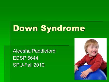 Down Syndrome Aleesha Paddleford EDSP 6644 SPU-Fall 2010.
