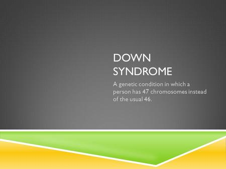DOWN SYNDROME A genetic condition in which a person has 47 chromosomes instead of the usual 46.