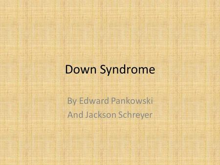 Down Syndrome By Edward Pankowski And Jackson Schreyer.