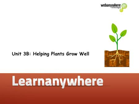 Unit 3B: Helping <strong>Plants</strong> Grow Well. Helping <strong>plants</strong> grow well.