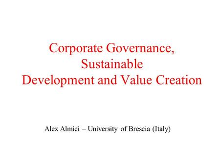 Corporate Governance, Sustainable Development and Value Creation Alex Almici – University of Brescia (Italy)