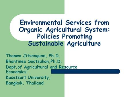 Environmental Services from Organic Agricultural System: Policies Promoting Sustainable Agriculture Thanwa Jitsanguan, Ph.D. Bhantinee Sootsukon,Ph.D.