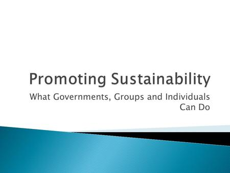 What Governments, Groups and Individuals Can Do.  Let's start big picture: what can governments and groups do?