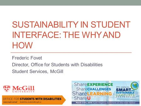 SUSTAINABILITY IN STUDENT INTERFACE: THE WHY AND HOW Frederic Fovet Director, Office for Students with Disabilities Student Services, McGill.