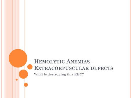 H EMOLYTIC A NEMIAS - E XTRACORPUSCULAR DEFECTS What is destroying this RBC?