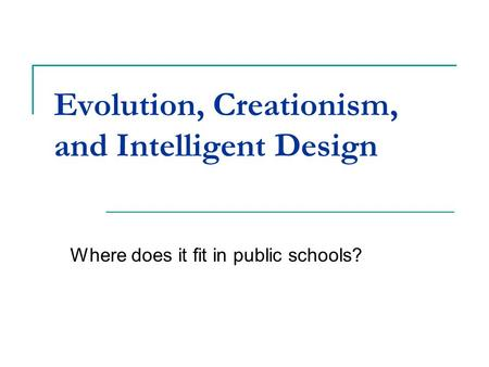 Evolution, Creationism, and Intelligent Design Where does it fit in public schools?