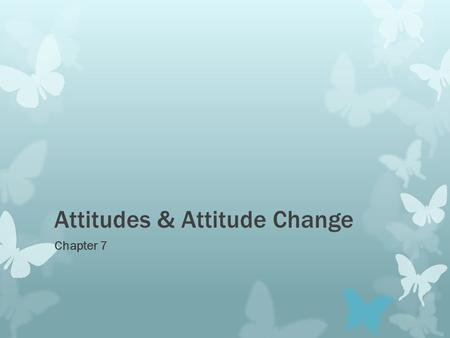 Attitudes & Attitude Change Chapter 7. What are attitudes?  Evaluations of people, objects and/or ideas that often determine what we do.