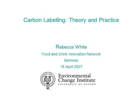 Carbon Labelling: Theory and Practice R ebecca White Food and Drink Innovation Network Seminar 18 April 2007.
