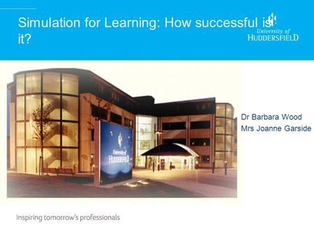 Simulation for Learning: How successful is it? Dr Barbara Wood Mrs Joanne Garside.