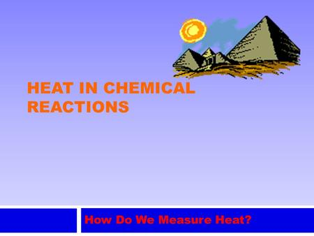 HEAT IN CHEMICAL REACTIONS How Do We Measure Heat?