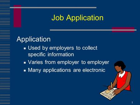 Job Application Application Used by employers to collect specific information Varies from employer to employer Many applications are electronic 1.