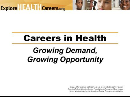Careers in Health Growing Demand, Growing Opportunity Support for ExploreHealthCareers.org is provided in part by a grant from the Robert Wood Johnson.