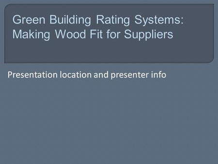Presentation location <strong>and</strong> presenter info.  The environmental benefits of wood.  How the use of wood fits within current definitions of green building.