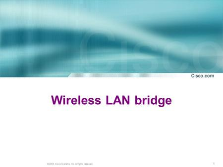 1 © 2004, Cisco Systems, Inc. All rights reserved. Wireless LAN bridge.