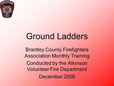 4/19/2017 Ground Ladders Brantley County Firefighters Association Monthly Training Conducted by the Atkinson Volunteer Fire Department December 2008 Atkinson.