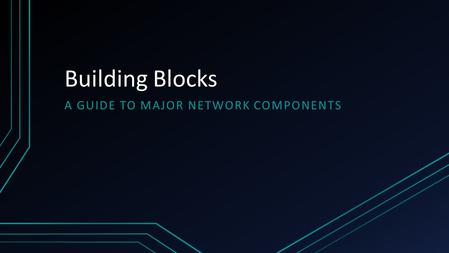 Building Blocks A GUIDE TO MAJOR NETWORK COMPONENTS.