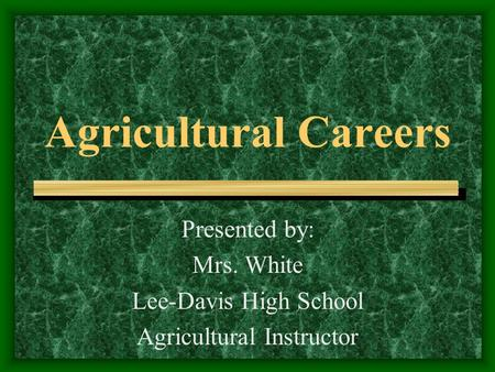Agricultural Careers Presented by: Mrs. White Lee-Davis High School Agricultural Instructor.