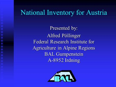 National Inventory for Austria Presented by: Alfred Pöllinger Federal Research Institute for Agriculture in Alpine Regions BAL Gumpenstein A-8952 Irdning.