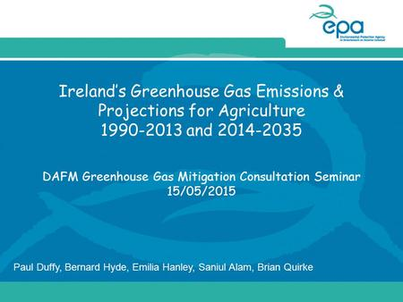 Ireland's Greenhouse Gas Emissions & Projections for Agriculture 1990-2013 and 2014-2035 DAFM Greenhouse Gas Mitigation Consultation Seminar 15/05/2015.