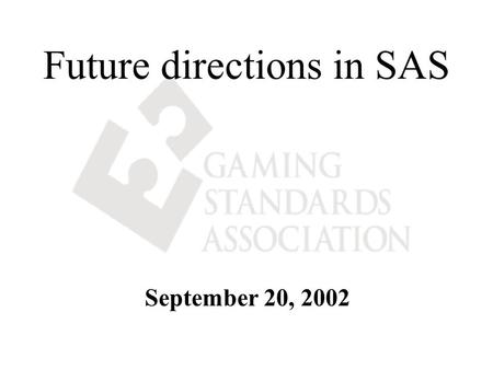 Future directions in SAS September 20, 2002. SAS 6.00 IS AN INDUSTRY STANDARD The Gaming Standards Association (GSA) has adopted the SAS 6.00 protocol.