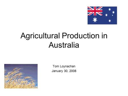 Agricultural Production in Australia Tom Loynachan January 30, 2008.