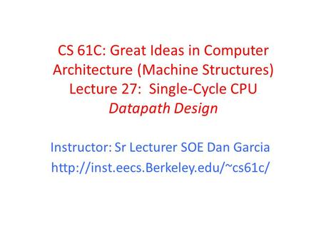 CS 61C: Great Ideas in Computer Architecture (Machine Structures) Lecture 27: Single-Cycle CPU Datapath Design Instructor: Sr Lecturer SOE Dan Garcia