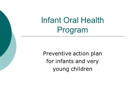 Infant Oral Health Program Preventive action plan for infants and very young children.