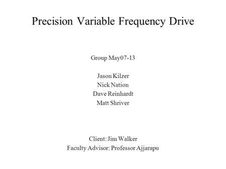 Precision Variable Frequency Drive Group May07-13 Jason Kilzer Nick Nation Dave Reinhardt Matt Shriver Client: Jim Walker Faculty Advisor: Professor Ajjarapu.