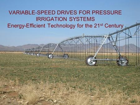 VARIABLE-SPEED DRIVES FOR PRESSURE IRRIGATION SYSTEMS Energy-Efficient Technology for the 21st Century Thanks for the opportunity to present this technology,