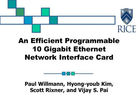 An Efficient Programmable 10 Gigabit Ethernet Network Interface Card Paul Willmann, Hyong-youb Kim, Scott Rixner, and Vijay S. Pai.