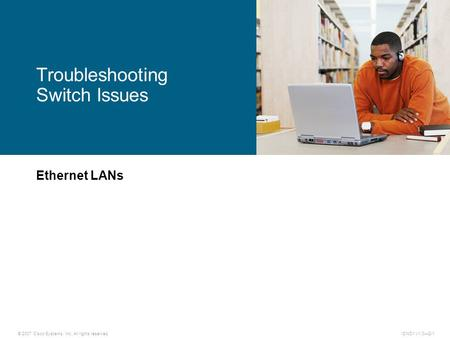 © 2007 Cisco Systems, Inc. All rights reserved.ICND1 v1.0—2-1 Ethernet LANs Troubleshooting Switch Issues.