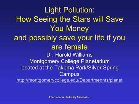 International Dark-Sky Assocation Light Pollution: How Seeing the Stars will Save You Money and possibly save your life if you are female Dr. Harold Williams.