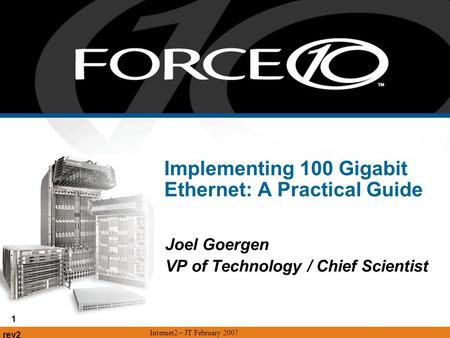 Rev2 Internet2 – JT February 2007 1 Implementing 100 Gigabit Ethernet: A Practical Guide Joel Goergen VP of Technology / Chief Scientist.