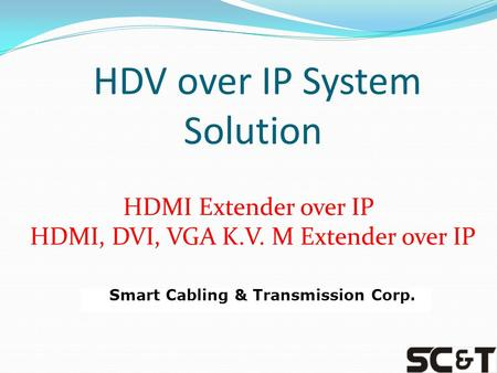HDV over IP System Solution HDMI Extender over IP HDMI, DVI, VGA K.V. M Extender over IP Smart Cabling & Transmission Corp.