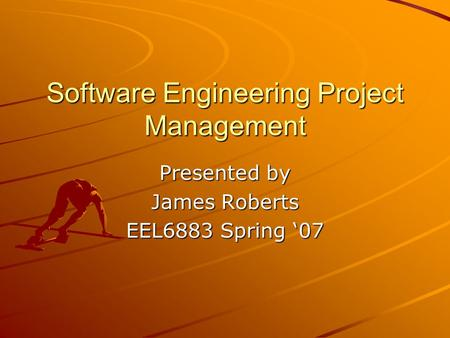 Software Engineering Project Management Presented by James Roberts EEL6883 Spring '07.