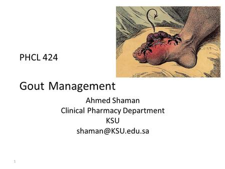 PHCL 424 Management Gout Ahmed Shaman Clinical Pharmacy Department KSU 1.