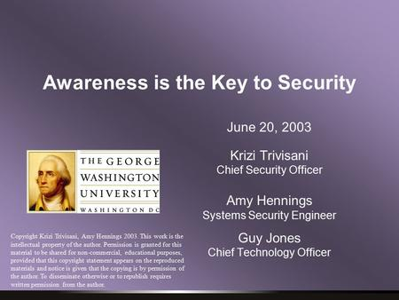 Awareness is the Key to Security June 20, 2003 Krizi Trivisani Chief Security Officer Amy Hennings Systems Security Engineer Guy Jones Chief Technology.