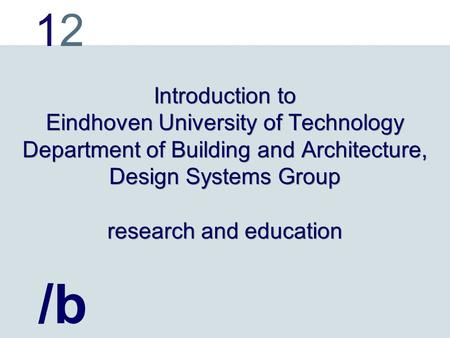 1212 Introduction to Eindhoven University of Technology Department of Building and Architecture, Design Systems Group research and education /b.