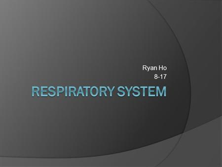 Ryan Ho 8-17. Respiratory System  Main job is putting oxygen in the blood  Diseases such as Asthma  To get oxygen in the body  Gets rid of carbon.