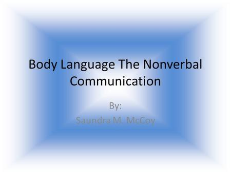 Body Language The Nonverbal Communication By: Saundra M. McCoy.