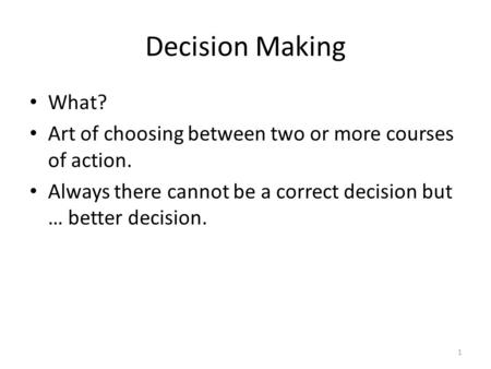 Decision Making What? Art of choosing between two or more courses of action. Always there cannot be a correct decision but … better decision.