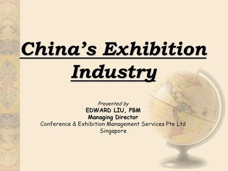 China's Exhibition Industry EDWARD LIU, PBM Managing Director Presented by EDWARD LIU, PBM Managing Director Conference & Exhibition Management Services.