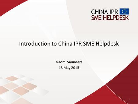 Introduction to China IPR SME Helpdesk Naomi Saunders 13 May 2015 1.