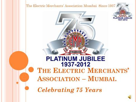 The Electric Merchants' Association Mumbai Since 1937 T HE E LECTRIC M ERCHANTS ' A SSOCIATION – M UMBAI. Celebrating 75 Years.