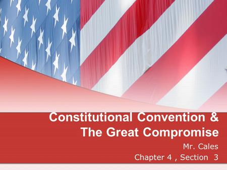 Constitutional Convention & The Great Compromise Mr. Cales Chapter 4, Section 3.