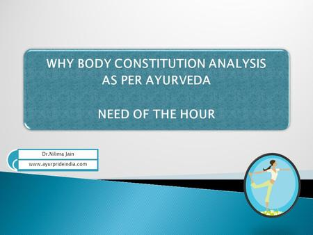 WHY BODY CONSTITUTION ANALYSIS AS PER AYURVEDA NEED OF THE HOUR Dr.Nilima Jain www.ayurprideindia.com.