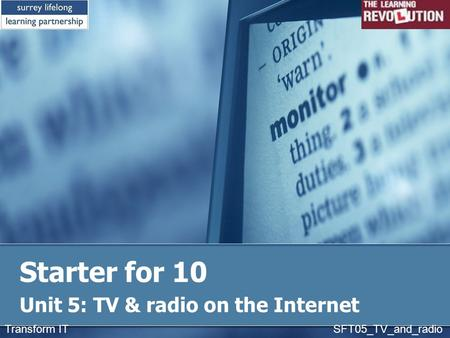 Starter for 10 Unit 5: TV & radio on the Internet Transform IT SFT05_TV_and_radio.